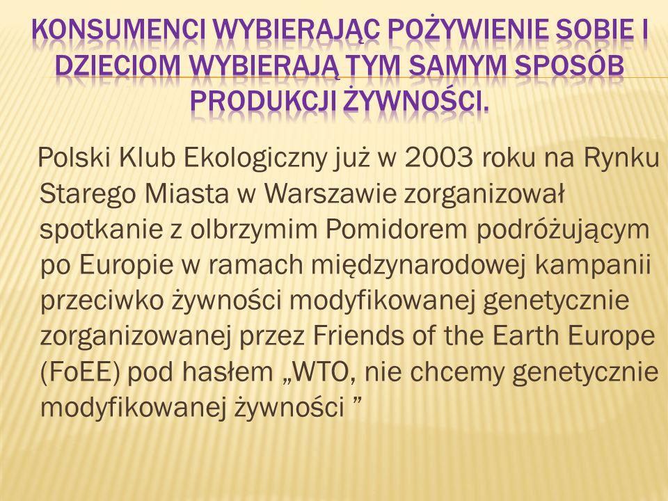 Polski Klub Ekologiczny już w 2003 roku na Rynku Starego Miasta w Warszawie zorganizował spotkanie z olbrzymim Pomidorem podróżującym po Europie w ramach międzynarodowej kampanii przeciwko żywności modyfikowanej genetycznie zorganizowanej przez Friends of the Earth Europe (FoEE) pod hasłem WTO, nie chcemy genetycznie modyfikowanej żywności
