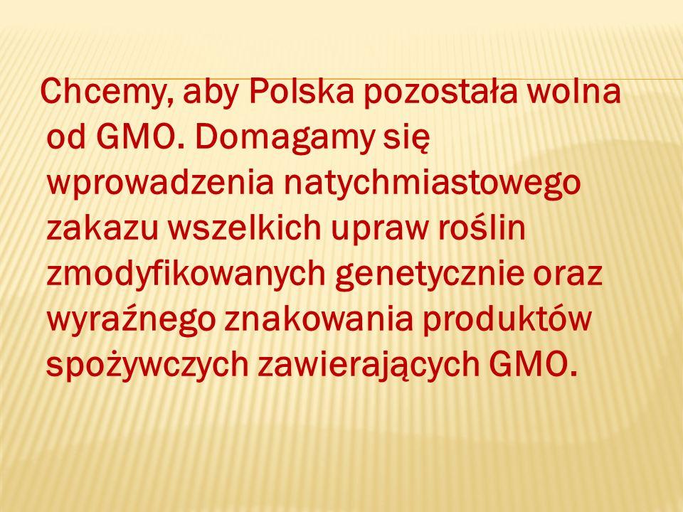 Chcemy, aby Polska pozostała wolna od GMO. Domagamy się wprowadzenia natychmiastowego zakazu wszelkich upraw roślin zmodyfikowanych genetycznie oraz w