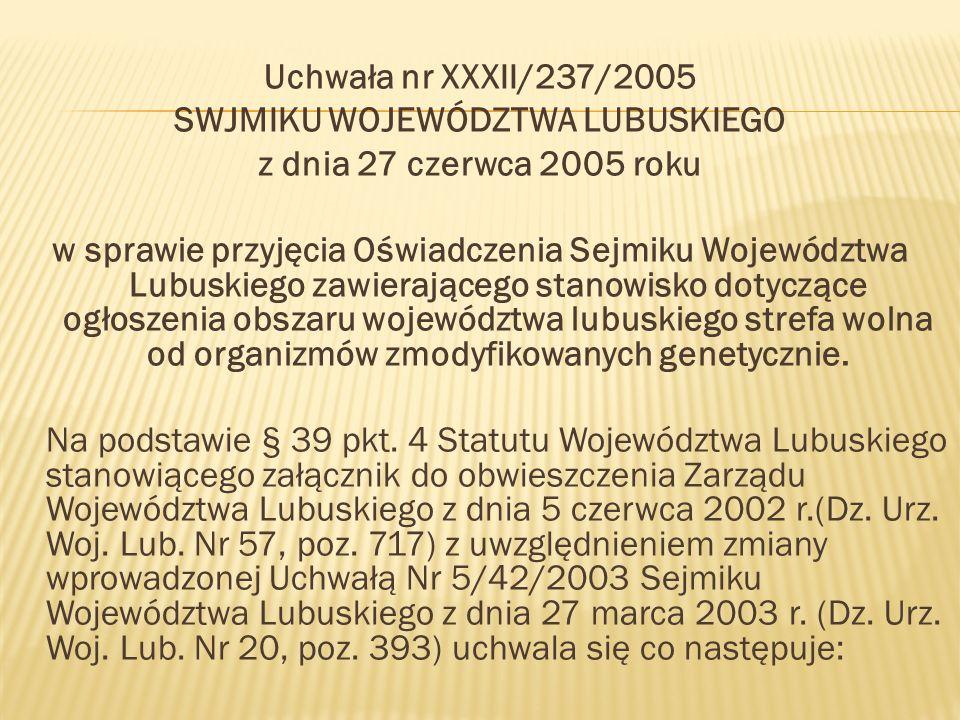 Uchwała nr XXXII/237/2005 SWJMIKU WOJEWÓDZTWA LUBUSKIEGO z dnia 27 czerwca 2005 roku w sprawie przyjęcia Oświadczenia Sejmiku Województwa Lubuskiego zawierającego stanowisko dotyczące ogłoszenia obszaru województwa lubuskiego strefa wolna od organizmów zmodyfikowanych genetycznie.