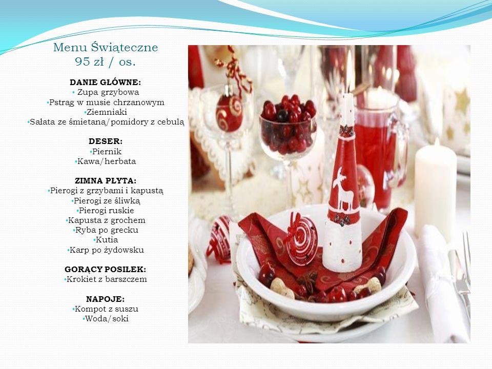 Menu Świąteczne 95 zł / os. DANIE GŁÓWNE: Zupa grzybowa Pstrąg w musie chrzanowym Ziemniaki Sałata ze śmietaną/pomidory z cebulą DESER: Piernik Kawa/h