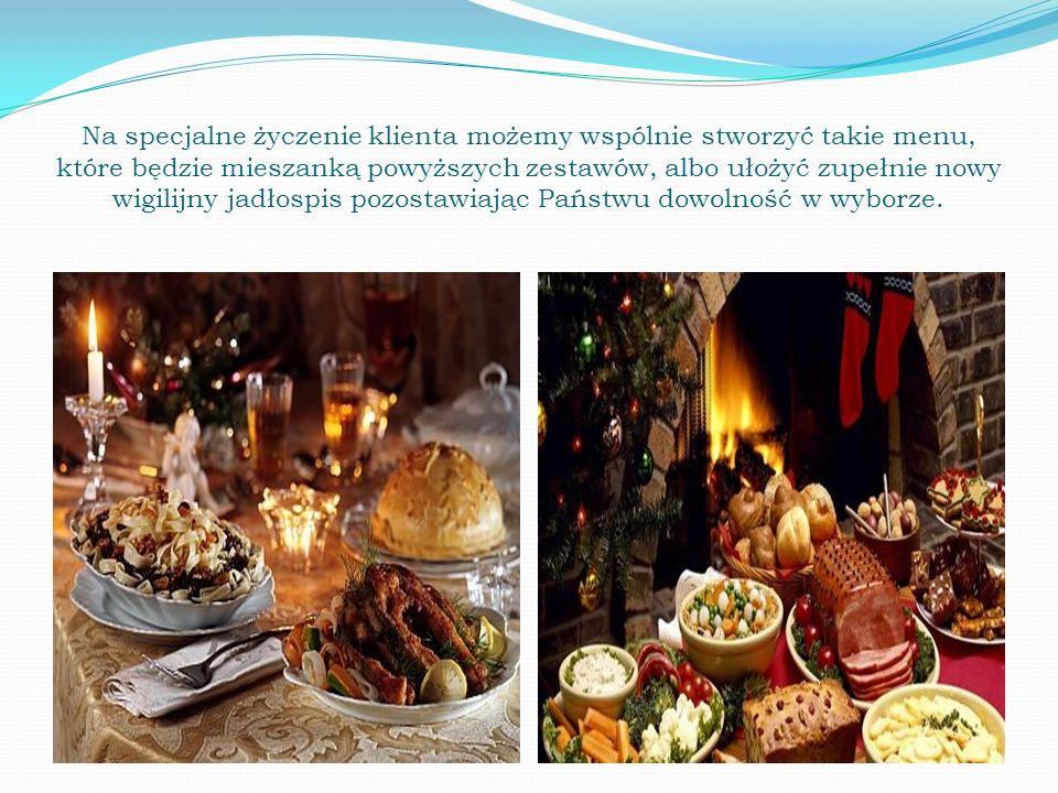 Na specjalne życzenie klienta możemy wspólnie stworzyć takie menu, które będzie mieszanką powyższych zestawów, albo ułożyć zupełnie nowy wigilijny jad
