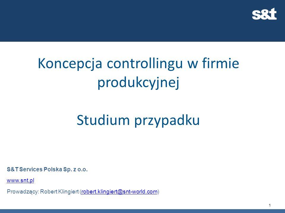 1 Koncepcja controllingu w firmie produkcyjnej Studium przypadku S&T Services Polska Sp. z o.o. www.snt.pl Prowadzący: Robert Klingiert (robert.klingi