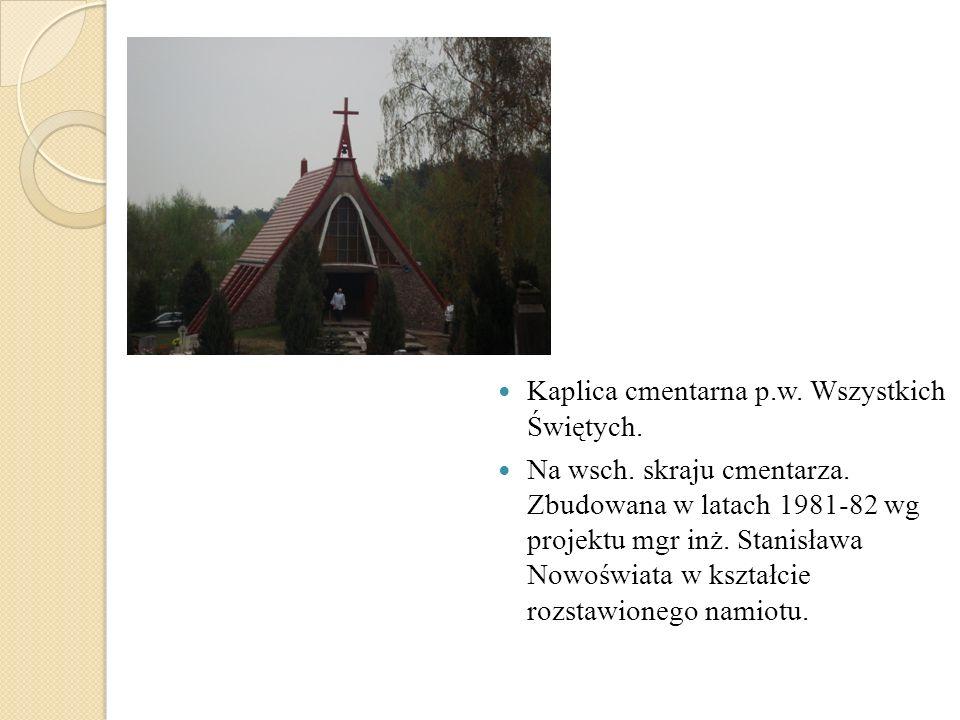 Kaplica cmentarna p.w. Wszystkich Świętych. Na wsch. skraju cmentarza. Zbudowana w latach 1981-82 wg projektu mgr inż. Stanisława Nowoświata w kształc
