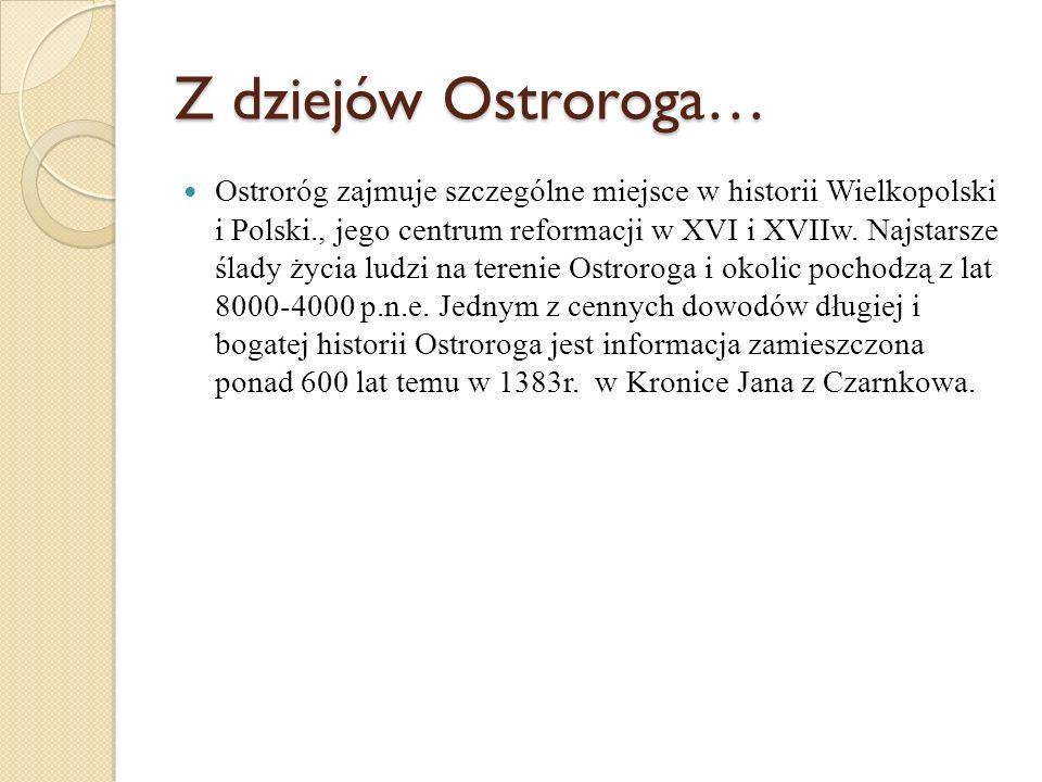 Z dziejów Ostroroga… Ostroróg zajmuje szczególne miejsce w historii Wielkopolski i Polski., jego centrum reformacji w XVI i XVIIw. Najstarsze ślady ży