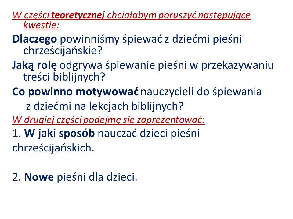 W części teoretycznej chciałabym poruszyć następujące kwestie: Dlaczego powinniśmy śpiewać z dziećmi pieśni chrześcijańskie? Jaką rolę odgrywa śpiewan