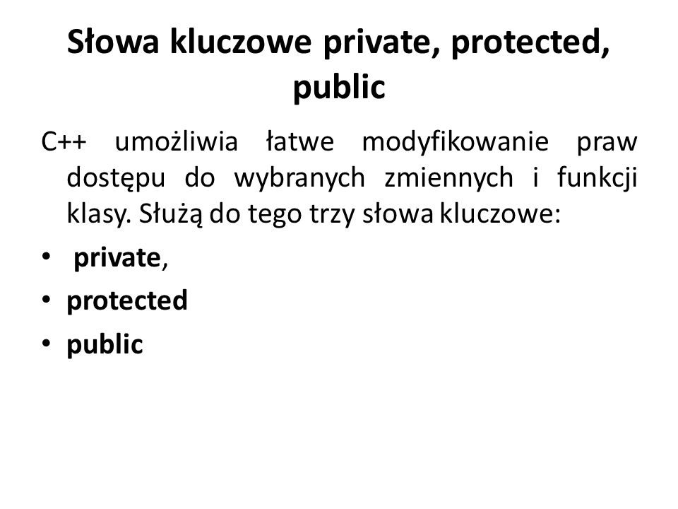 Słowa kluczowe private, protected, public C++ umożliwia łatwe modyfikowanie praw dostępu do wybranych zmiennych i funkcji klasy.