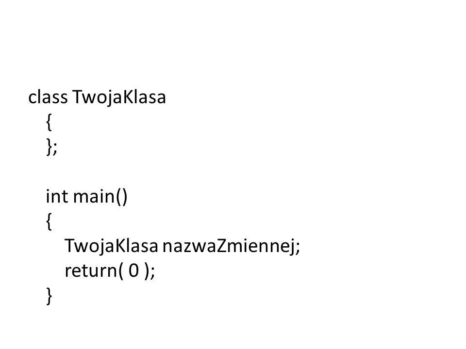 #include class TwojaKlasa { public: double liczba; //prawo dostępu: publiczne char tablica[ 20 ]; //prawo dostępu: publiczne private: int abc; //prawo dostępu: prytatne char znak; //prawo dostępu: prytatne std::string napis; //prawo dostępu: prytatne }; int main() { TwojaKlasa nazwaZmiennej; return( 0 ); }