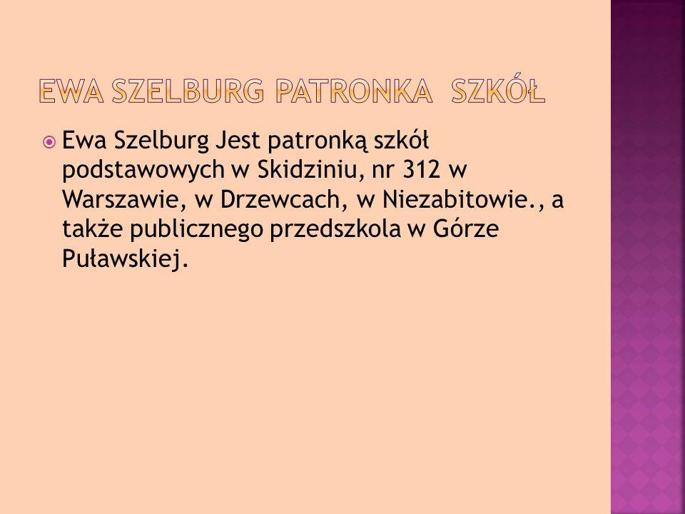 Ewa Szelburg Jest patronką szkół podstawowych w Skidziniu, nr 312 w Warszawie, w Drzewcach, w Niezabitowie., a także publicznego przedszkola w Górze Puławskiej.