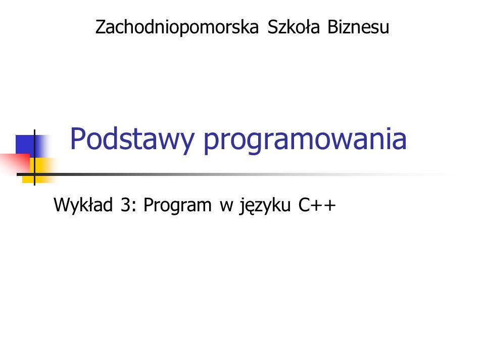 Podstawy programowania Wykład 3: Program w języku C++ Zachodniopomorska Szkoła Biznesu