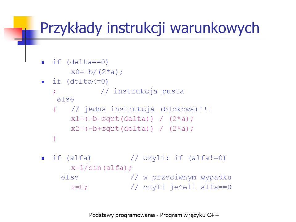Podstawy programowania - Program w języku C++ Przykłady instrukcji warunkowych if (delta==0) x0=-b/(2*a); if (delta<=0) ;// instrukcja pusta else {//