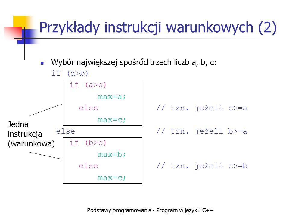 Podstawy programowania - Program w języku C++ Przykłady instrukcji warunkowych (2) Wybór największej spośród trzech liczb a, b, c: if (a>b) if (a>c) m