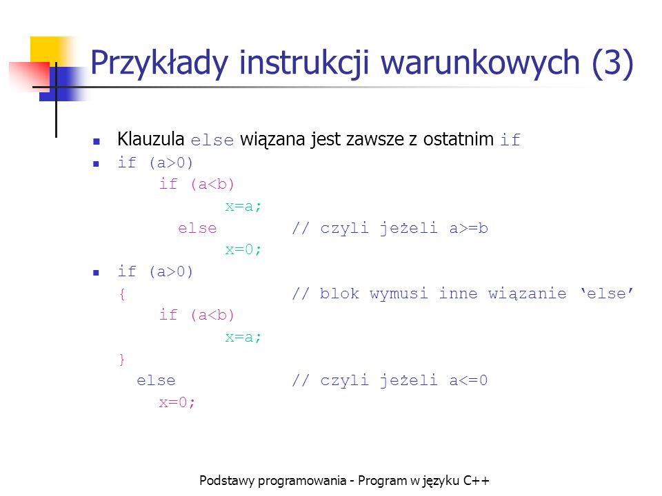 Podstawy programowania - Program w języku C++ Przykłady instrukcji warunkowych (3) Klauzula else wiązana jest zawsze z ostatnim if if (a>0) if (a<b) x