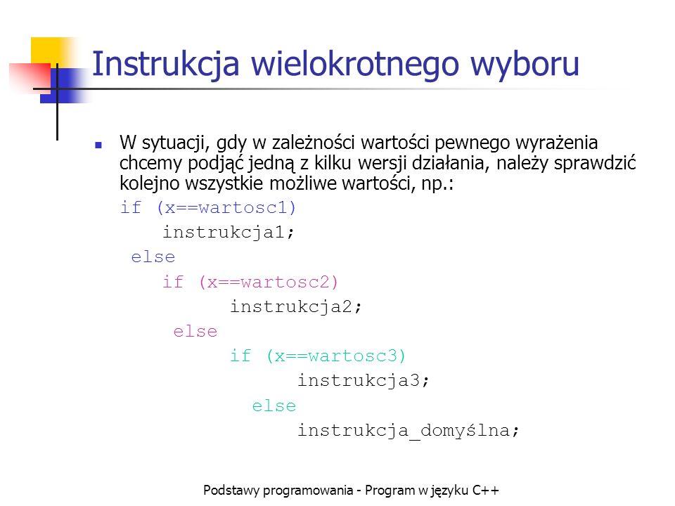 Podstawy programowania - Program w języku C++ Instrukcja wielokrotnego wyboru W sytuacji, gdy w zależności wartości pewnego wyrażenia chcemy podjąć je