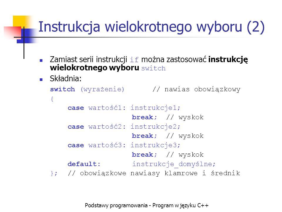 Podstawy programowania - Program w języku C++ Instrukcja wielokrotnego wyboru (2) Zamiast serii instrukcji if można zastosować instrukcję wielokrotneg