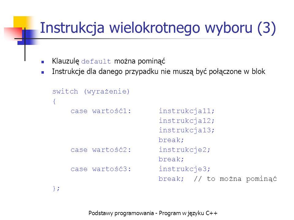 Podstawy programowania - Program w języku C++ Instrukcja wielokrotnego wyboru (3) Klauzulę default można pominąć Instrukcje dla danego przypadku nie m