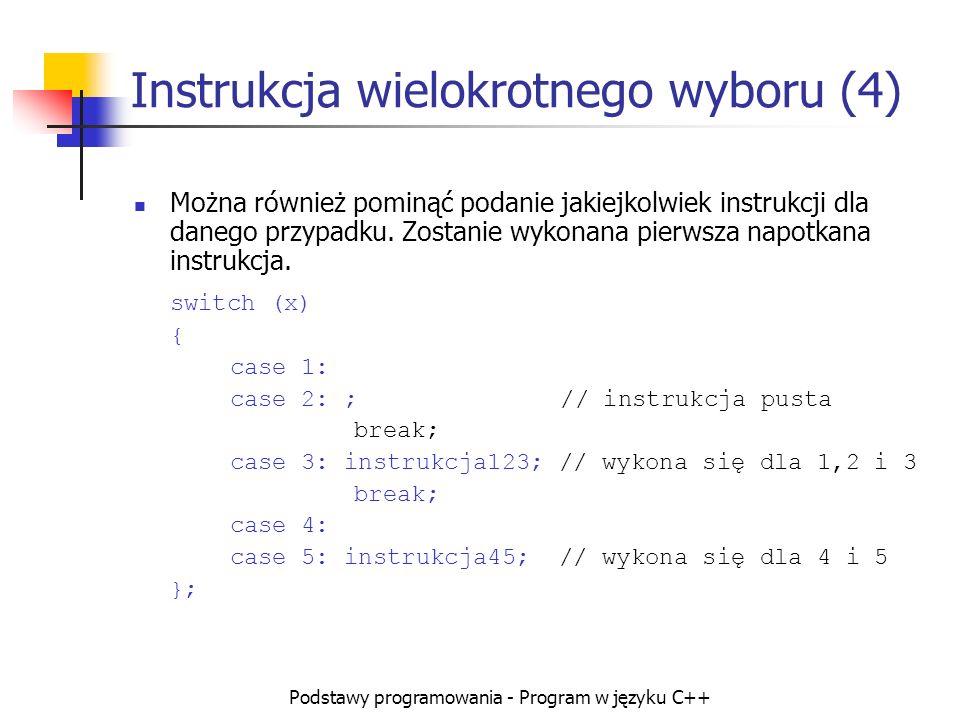 Podstawy programowania - Program w języku C++ Instrukcja wielokrotnego wyboru (4) Można również pominąć podanie jakiejkolwiek instrukcji dla danego pr