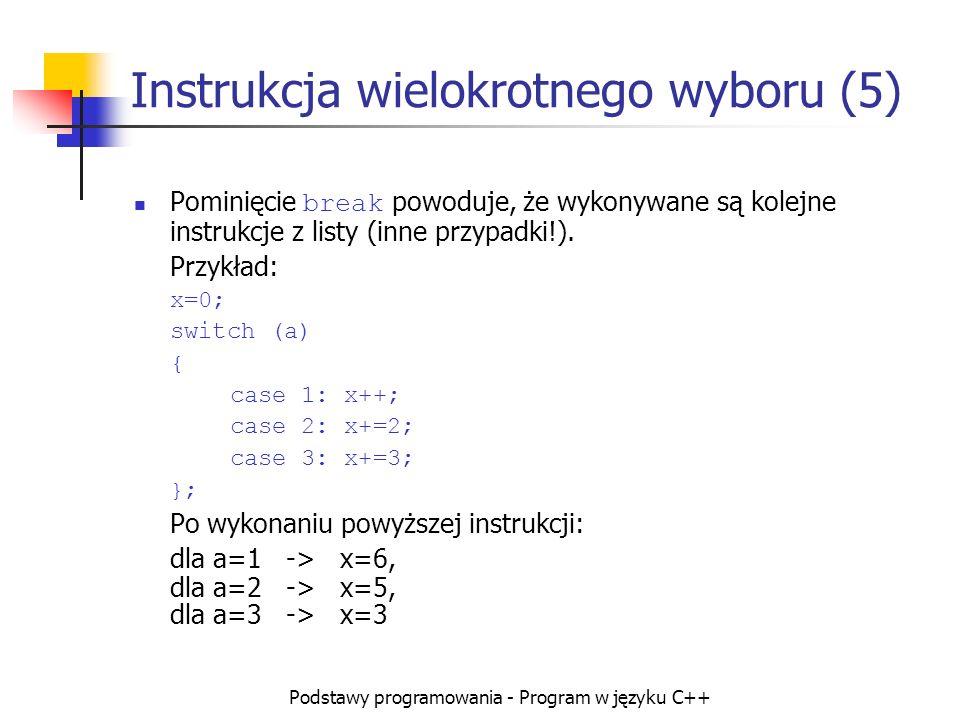 Podstawy programowania - Program w języku C++ Instrukcja wielokrotnego wyboru (5) Pominięcie break powoduje, że wykonywane są kolejne instrukcje z lis