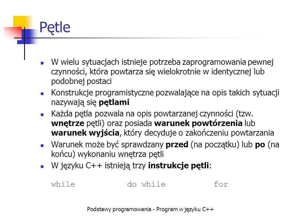 Podstawy programowania - Program w języku C++ Pętle W wielu sytuacjach istnieje potrzeba zaprogramowania pewnej czynności, która powtarza się wielokro
