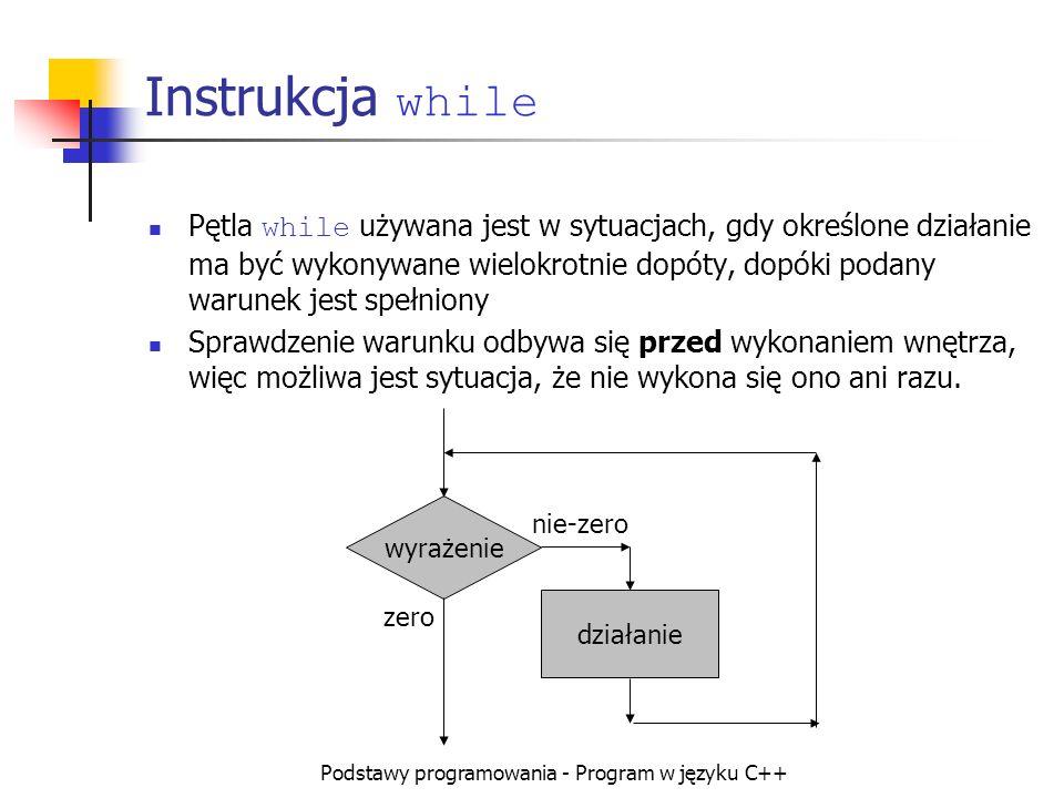 Podstawy programowania - Program w języku C++ Instrukcja while Pętla while używana jest w sytuacjach, gdy określone działanie ma być wykonywane wielok
