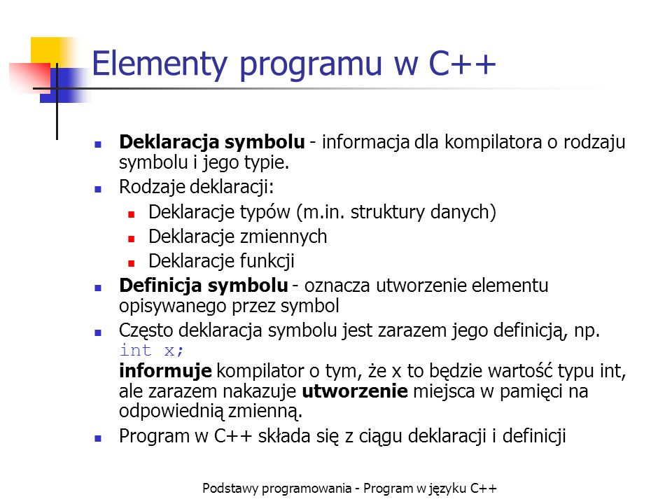 Podstawy programowania - Program w języku C++ Elementy programu w C++ Deklaracja symbolu - informacja dla kompilatora o rodzaju symbolu i jego typie.