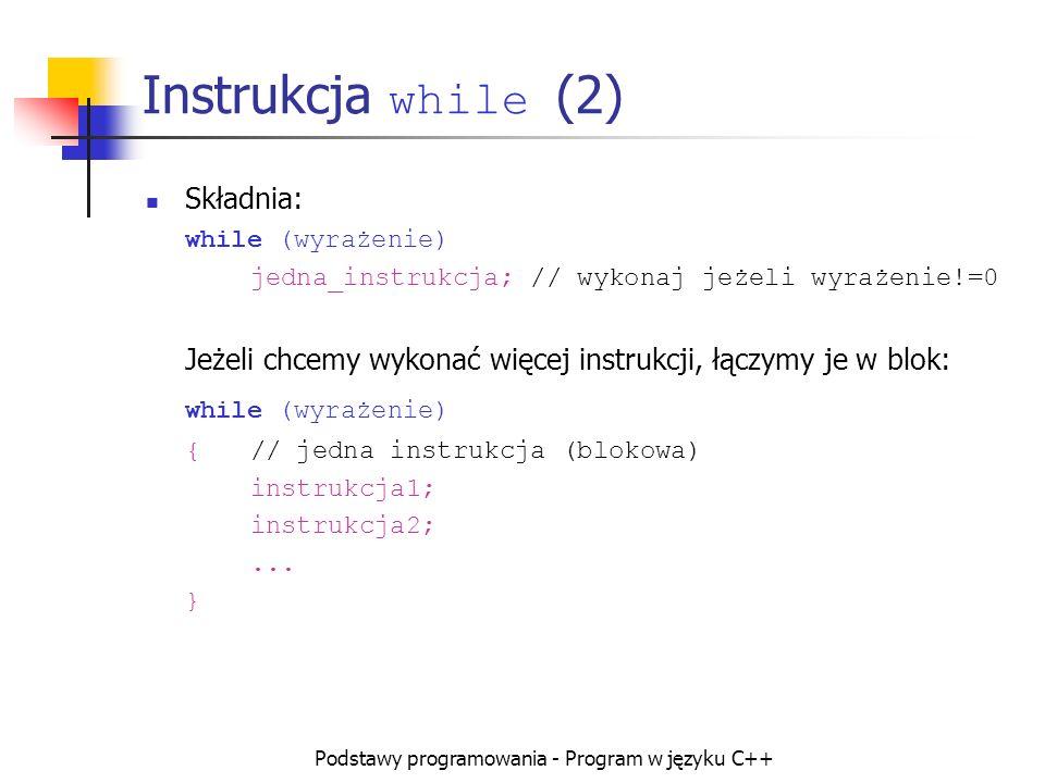 Podstawy programowania - Program w języku C++ Instrukcja while (2) Składnia: while (wyrażenie) jedna_instrukcja; // wykonaj jeżeli wyrażenie!=0 Jeżeli