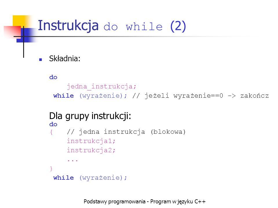 Podstawy programowania - Program w języku C++ Instrukcja do while (2) Składnia: do jedna_instrukcja; while (wyrażenie); // jeżeli wyrażenie==0 -> zako