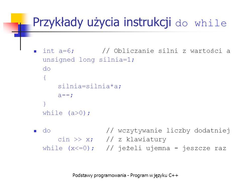 Podstawy programowania - Program w języku C++ Przykłady użycia instrukcji do while int a=6; // Obliczanie silni z wartości a unsigned long silnia=1; d