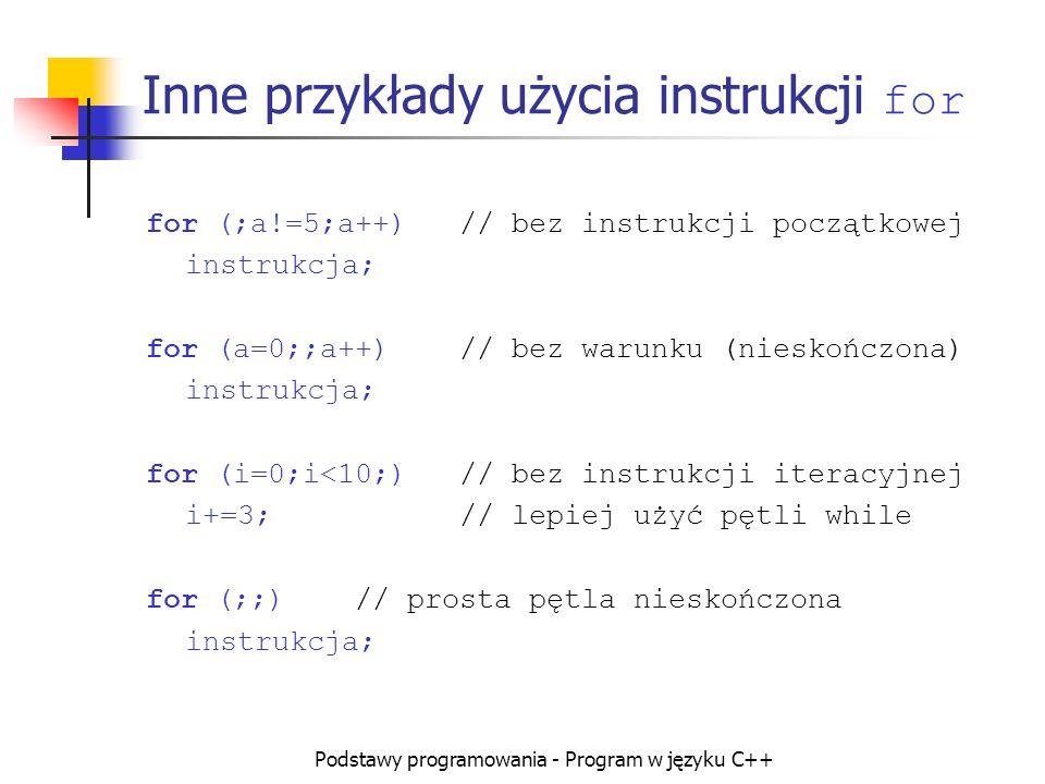 Podstawy programowania - Program w języku C++ Inne przykłady użycia instrukcji for for (;a!=5;a++)// bez instrukcji początkowej instrukcja; for (a=0;;