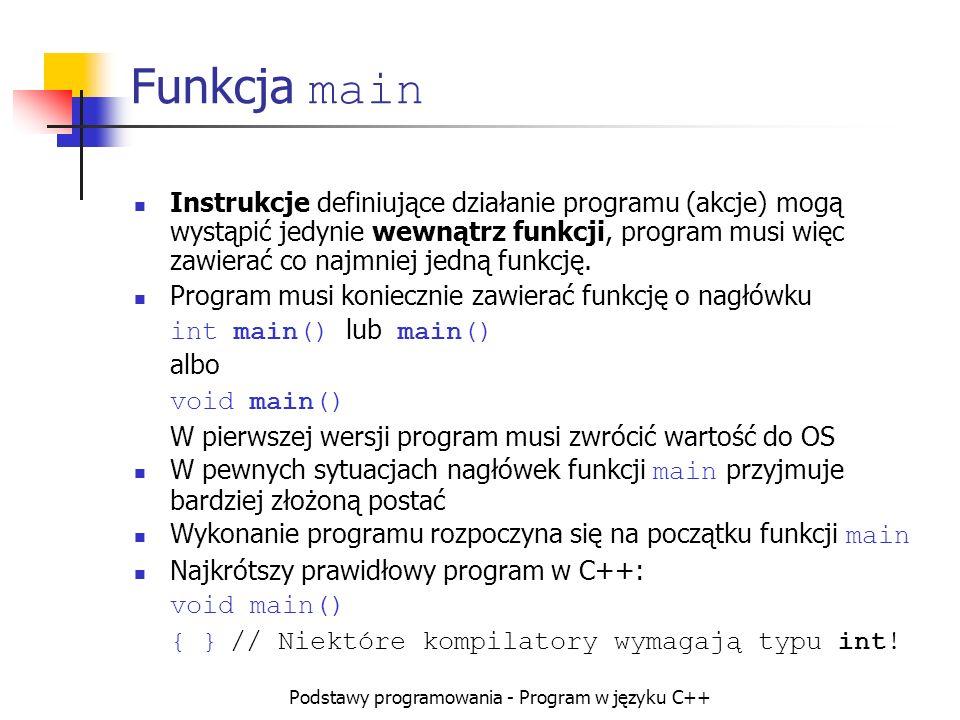 Podstawy programowania - Program w języku C++ Funkcja main Instrukcje definiujące działanie programu (akcje) mogą wystąpić jedynie wewnątrz funkcji, p