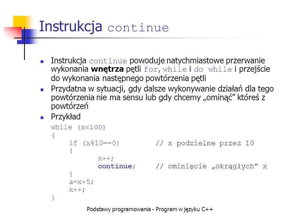 Podstawy programowania - Program w języku C++ Instrukcja continue Instrukcja continue powoduje natychmiastowe przerwanie wykonania wnętrza pętli for,