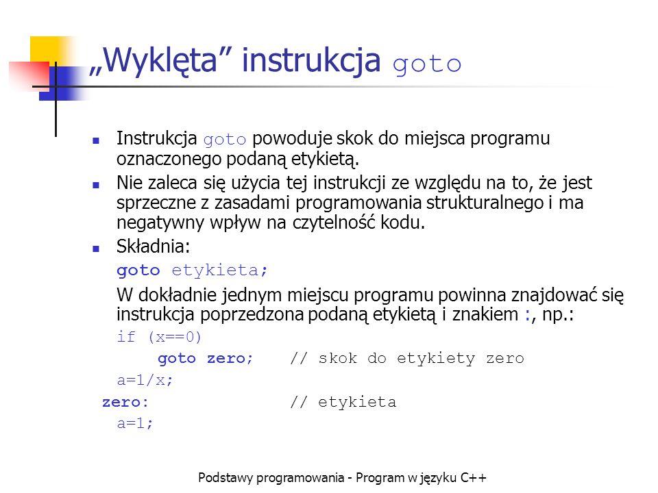 Podstawy programowania - Program w języku C++ Wyklęta instrukcja goto Instrukcja goto powoduje skok do miejsca programu oznaczonego podaną etykietą. N