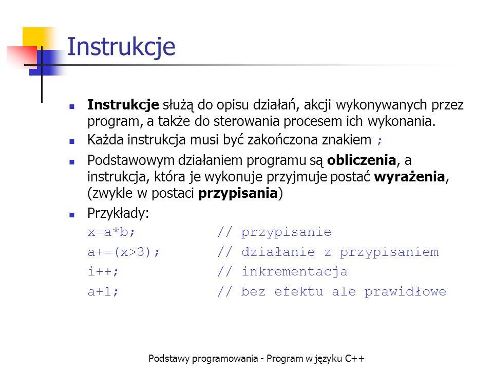 Podstawy programowania - Program w języku C++ Instrukcje Instrukcje służą do opisu działań, akcji wykonywanych przez program, a także do sterowania pr