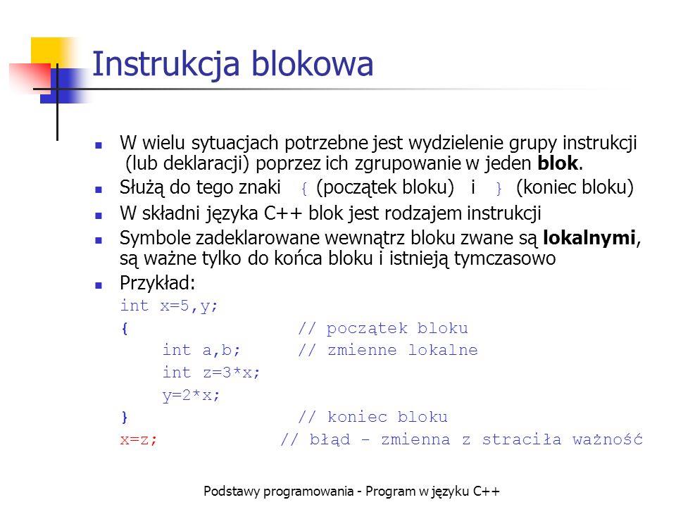 Podstawy programowania - Program w języku C++ Instrukcja blokowa W wielu sytuacjach potrzebne jest wydzielenie grupy instrukcji (lub deklaracji) poprz