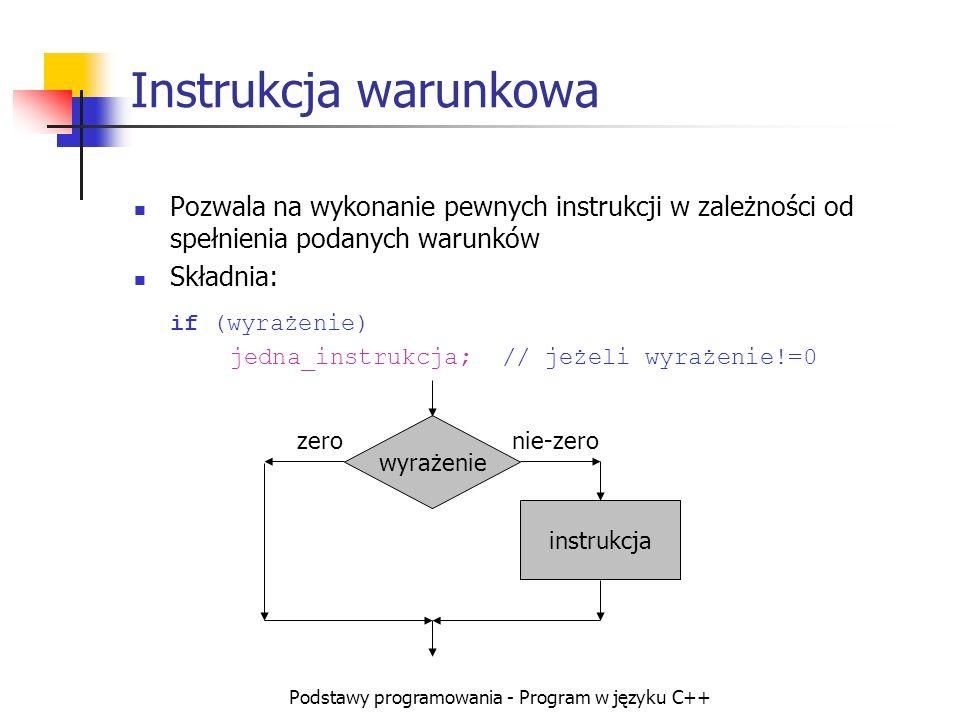 Podstawy programowania - Program w języku C++ Instrukcja warunkowa Pozwala na wykonanie pewnych instrukcji w zależności od spełnienia podanych warunkó