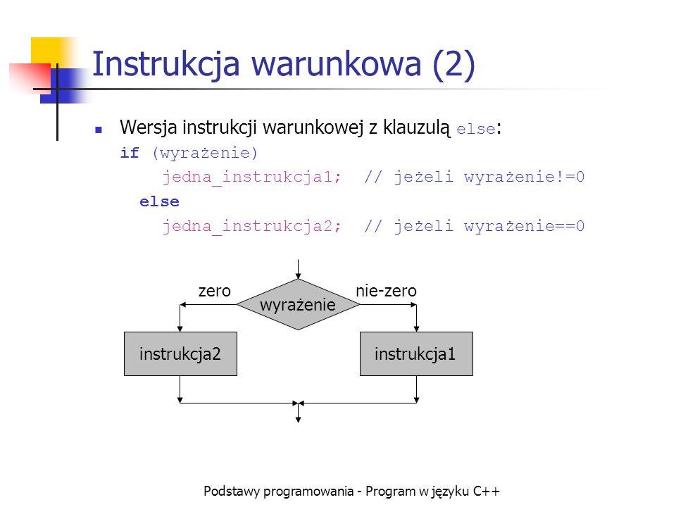 Podstawy programowania - Program w języku C++ Instrukcja warunkowa (2) Wersja instrukcji warunkowej z klauzulą else : if (wyrażenie) jedna_instrukcja1