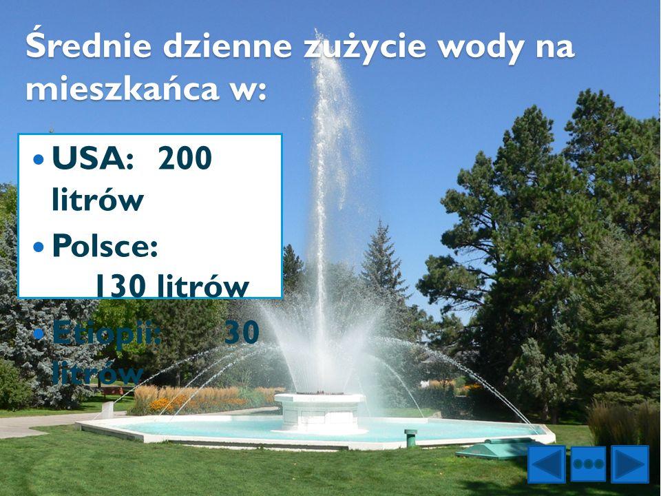 Średnie dzienne zużycie wody na mieszkańca w: USA:200 litrów Polsce: 130 litrów Etiopii:30 litrów