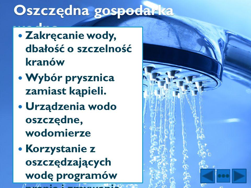 Oszczędna gospodarka wodna Zakręcanie wody, dbałość o szczelność kranów Wybór prysznica zamiast kąpieli. Urządzenia wodo oszczędne, wodomierze Korzyst