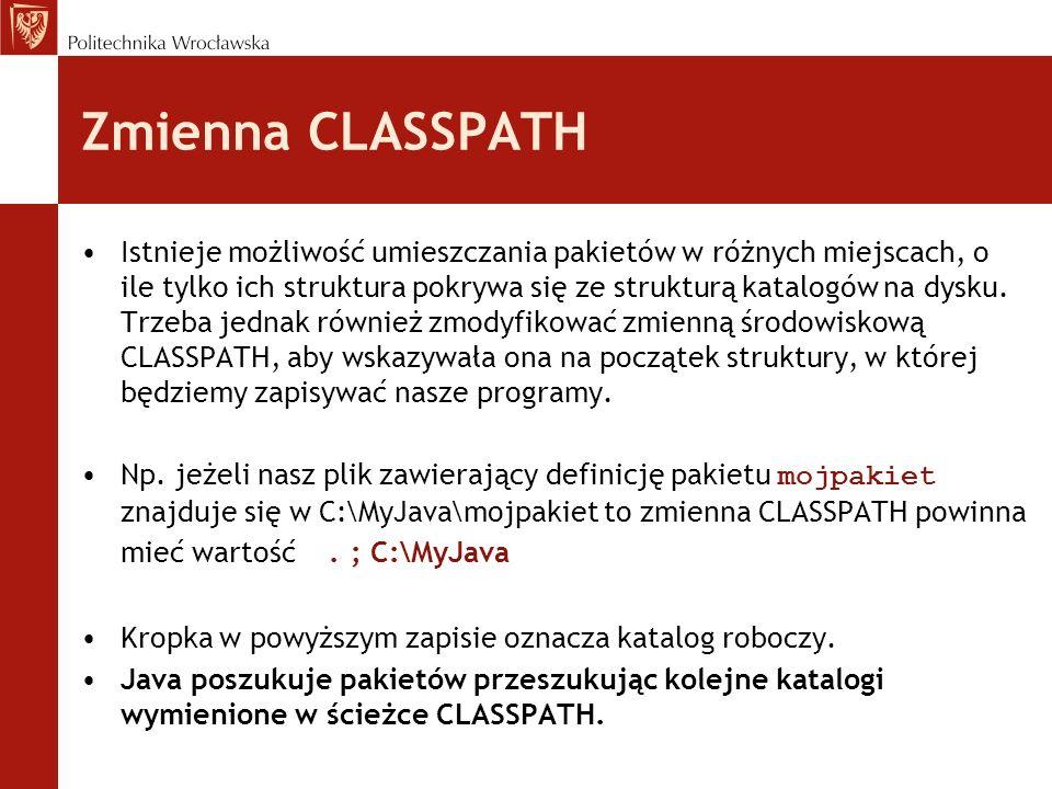 Zmienna CLASSPATH Istnieje możliwość umieszczania pakietów w różnych miejscach, o ile tylko ich struktura pokrywa się ze strukturą katalogów na dysku.