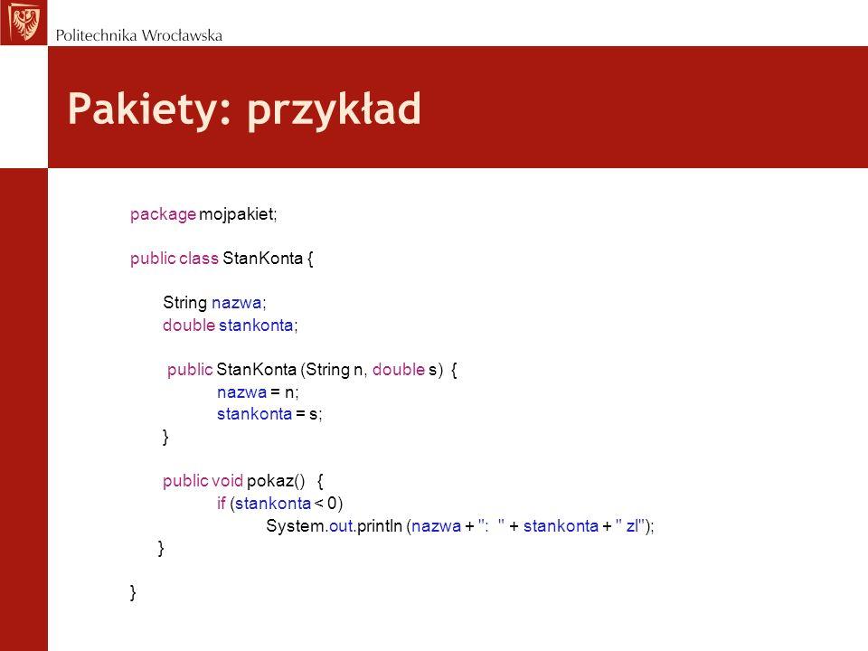 Pakiety: przykład package mojpakiet; public class StanKonta { String nazwa; double stankonta; public StanKonta (String n, double s) { nazwa = n; stank