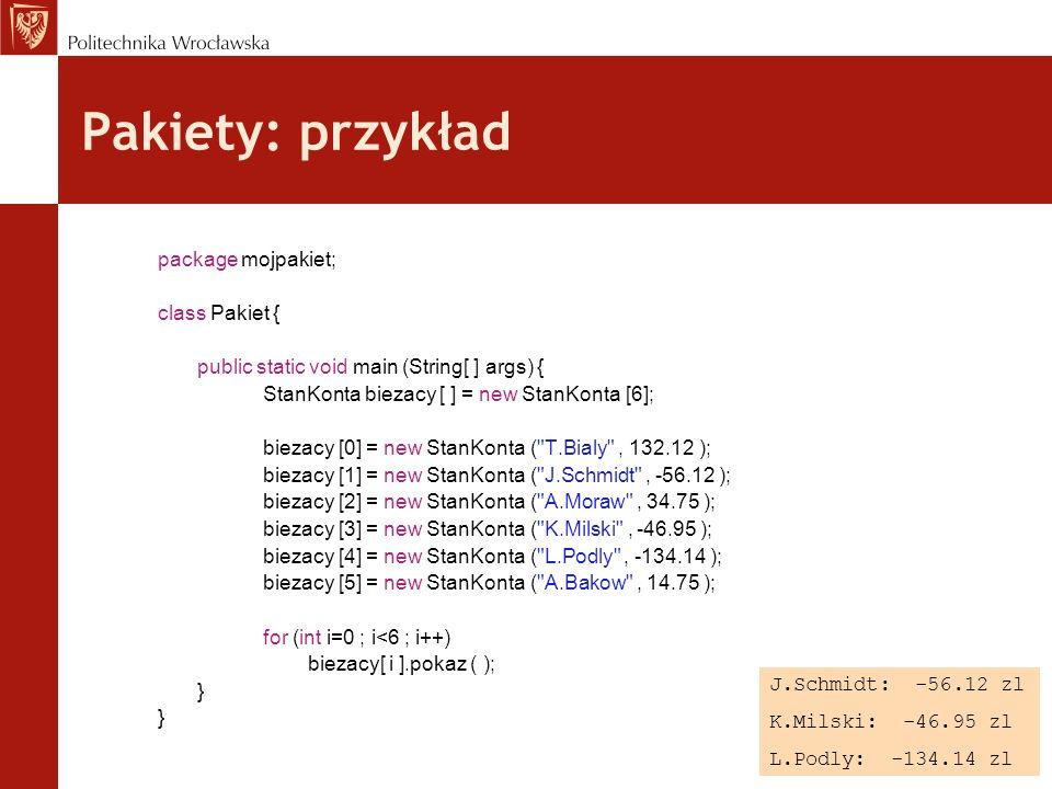 Pakiety: przykład package mojpakiet; class Pakiet { public static void main (String[ ] args) { StanKonta biezacy [ ] = new StanKonta [6]; biezacy [0]