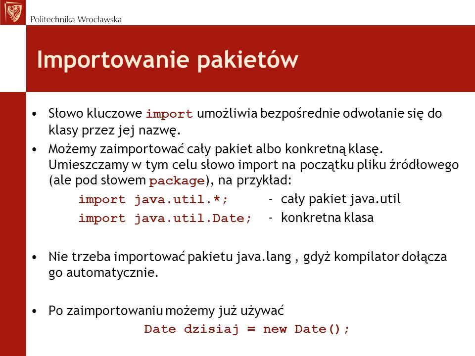 Importowanie pakietów Słowo kluczowe import umożliwia bezpośrednie odwołanie się do klasy przez jej nazwę. Możemy zaimportować cały pakiet albo konkre