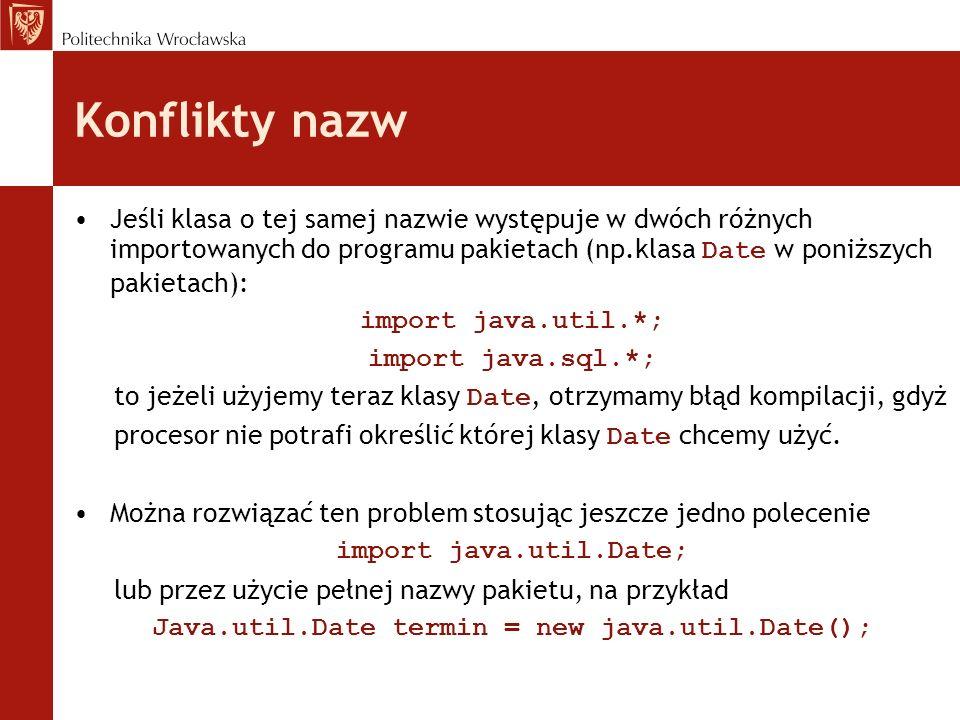 Konflikty nazw Jeśli klasa o tej samej nazwie występuje w dwóch różnych importowanych do programu pakietach (np.klasa Date w poniższych pakietach): im