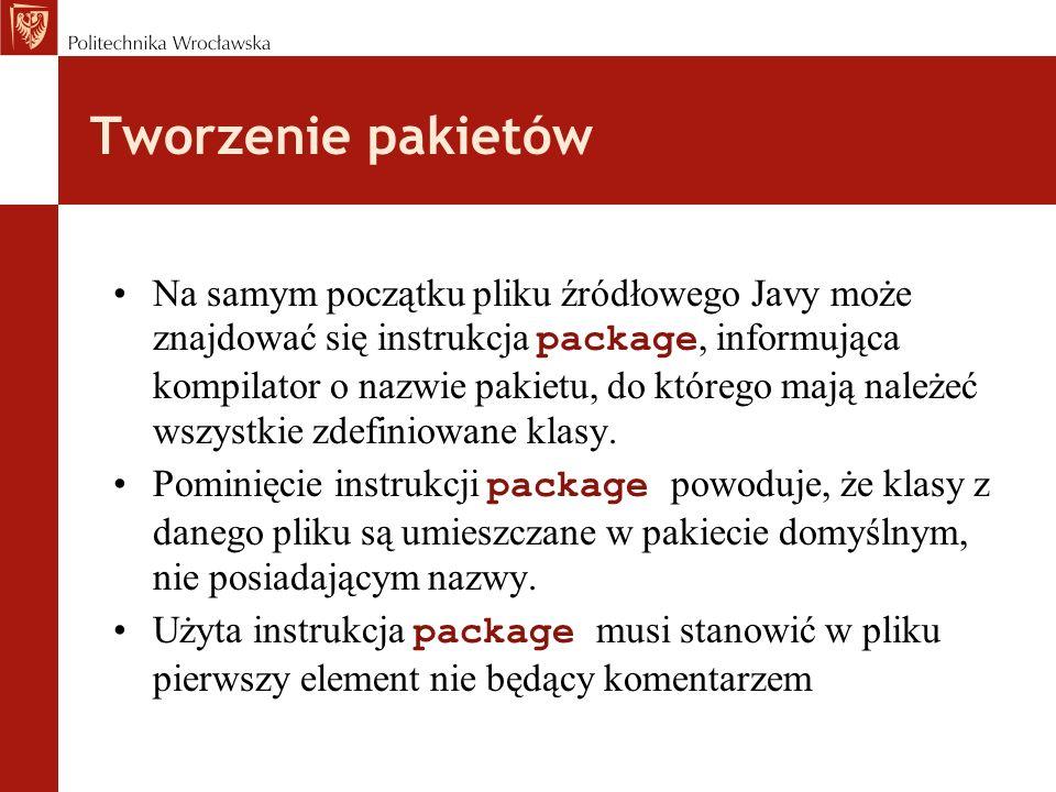 Tworzenie pakietów Na samym początku pliku źródłowego Javy może znajdować się instrukcja package, informująca kompilator o nazwie pakietu, do którego