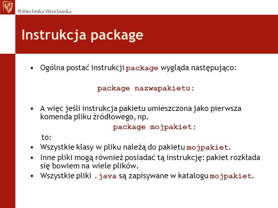 Instrukcja package Ogólna postać instrukcji package wygląda następująco: package nazwapakietu; A więc jeśli instrukcja pakietu umieszczona jako pierws
