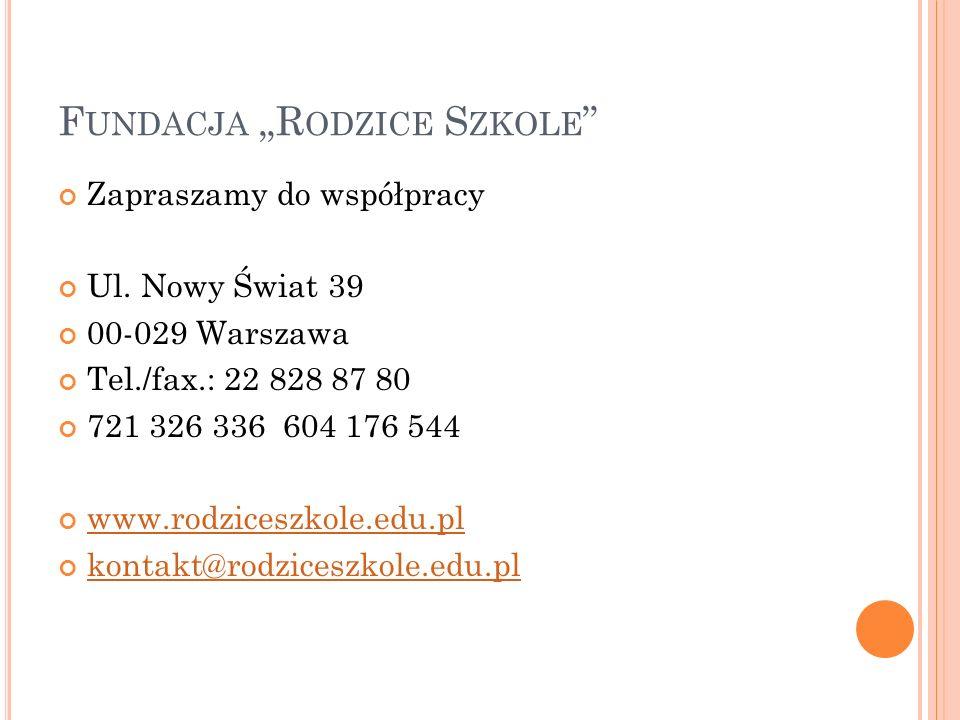 F UNDACJA R ODZICE S ZKOLE Zapraszamy do współpracy Ul. Nowy Świat 39 00-029 Warszawa Tel./fax.: 22 828 87 80 721 326 336 604 176 544 www.rodziceszkol