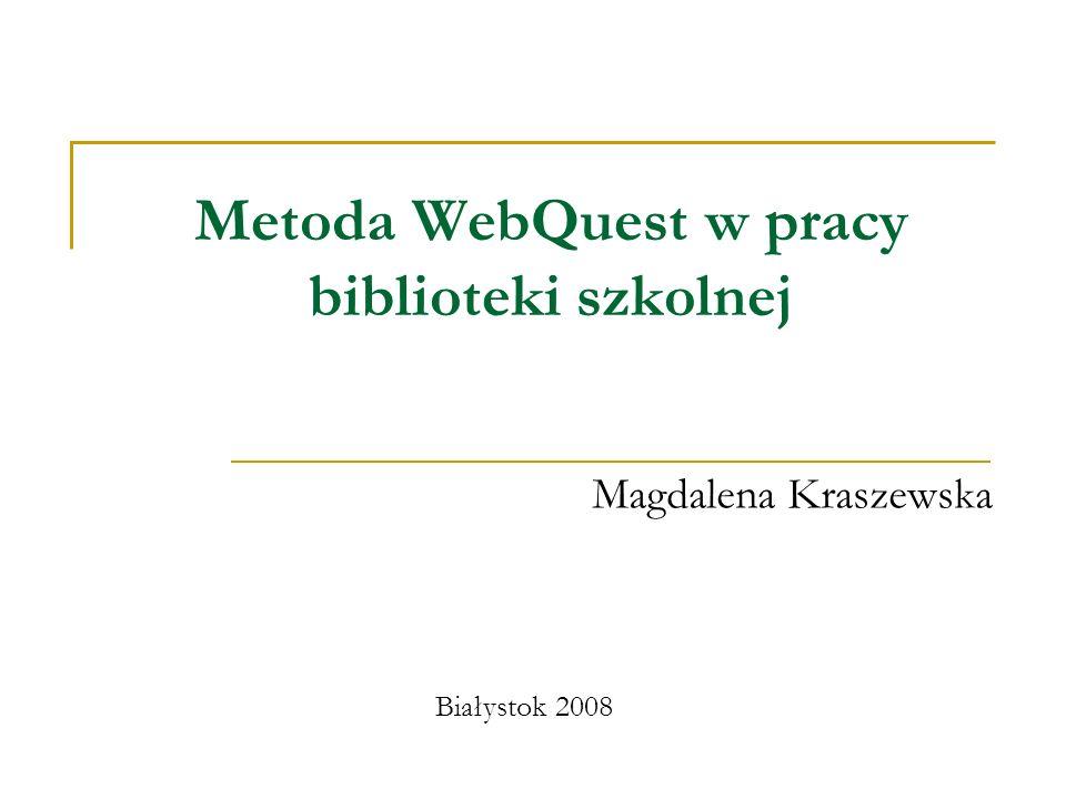 Metoda WebQuest w pracy biblioteki szkolnej Magdalena Kraszewska Białystok 2008