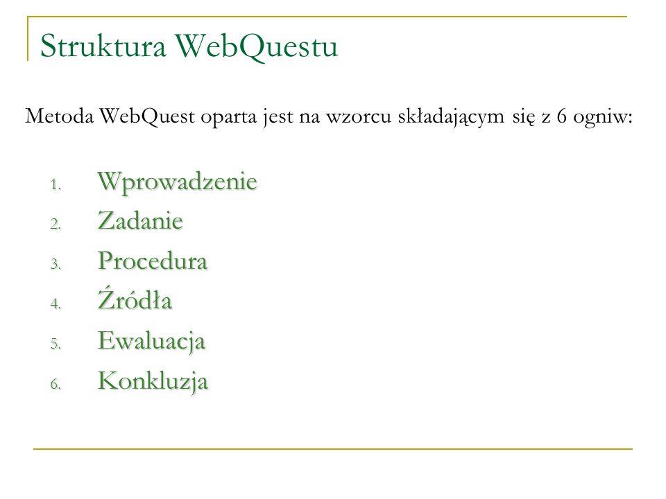 Struktura WebQuestu Metoda WebQuest oparta jest na wzorcu składającym się z 6 ogniw: 1. Wprowadzenie 2. Zadanie 3. Procedura 4. Źródła 5. Ewaluacja 6.