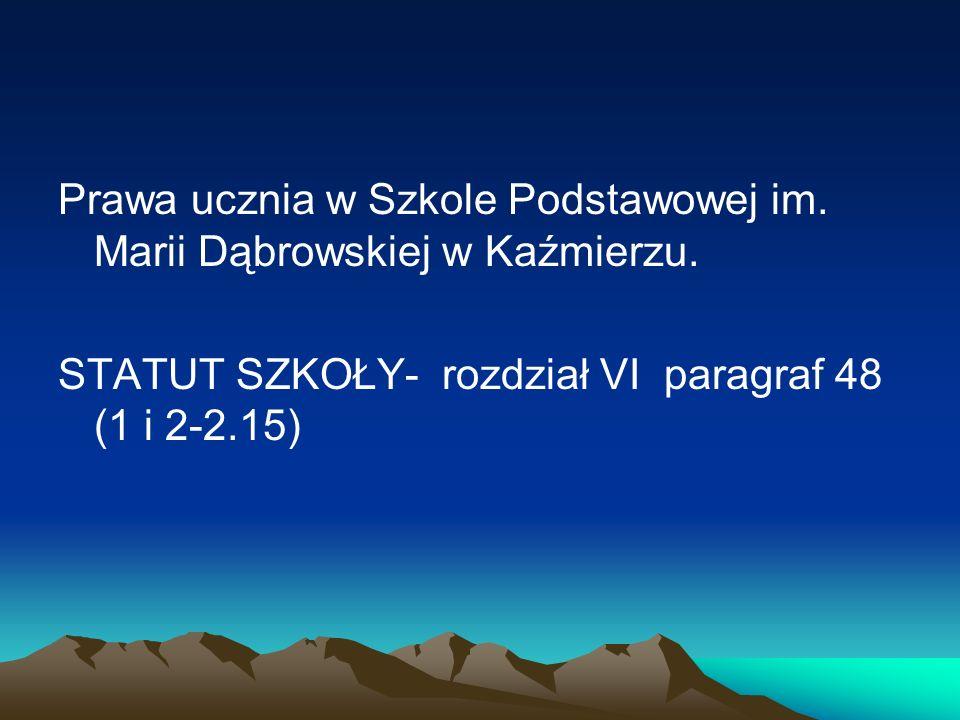 Prawa ucznia w Szkole Podstawowej im. Marii Dąbrowskiej w Kaźmierzu. STATUT SZKOŁY- rozdział VI paragraf 48 (1 i 2-2.15)