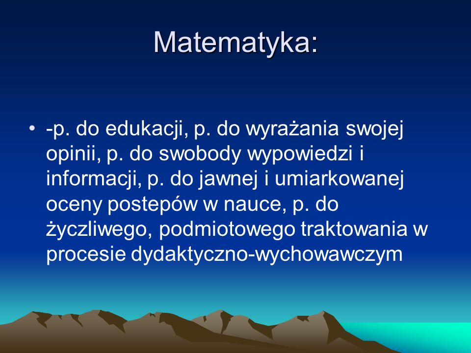 Matematyka: -p. do edukacji, p. do wyrażania swojej opinii, p. do swobody wypowiedzi i informacji, p. do jawnej i umiarkowanej oceny postepów w nauce,