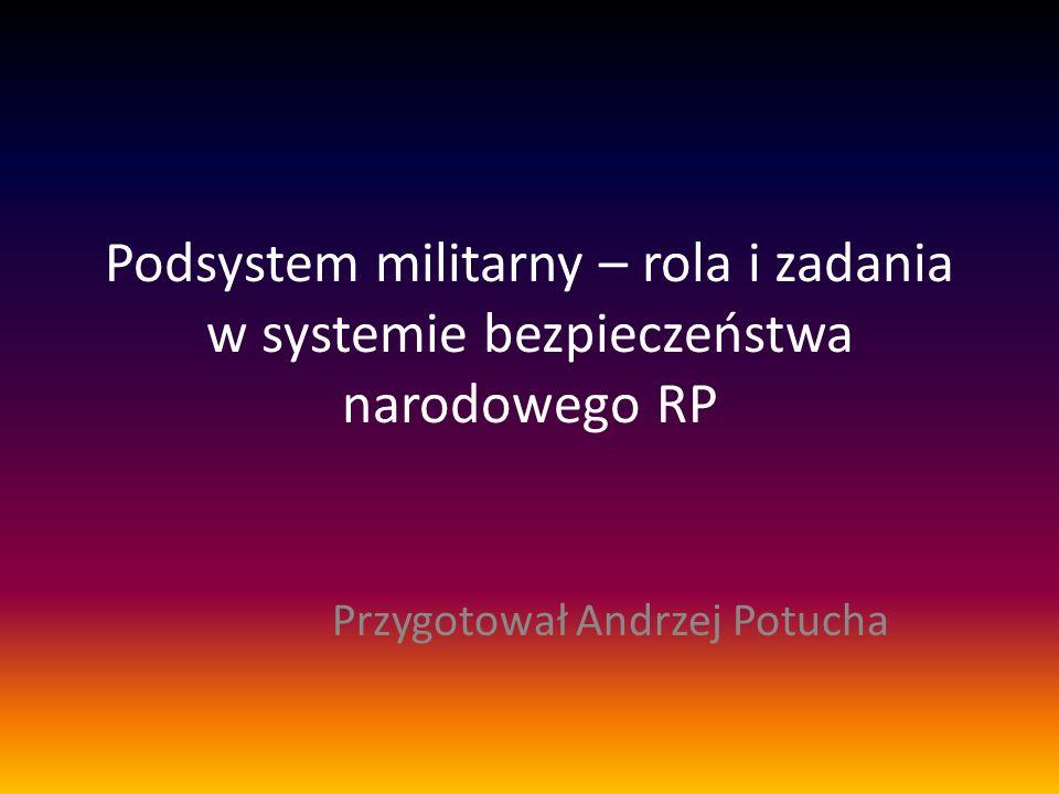 Podsystem militarny – rola i zadania w systemie bezpieczeństwa narodowego RP Przygotował Andrzej Potucha